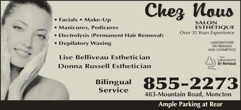 Chez Nous Salon Esthetique (506-855-2273) - Display Ad - • Facials • Make-Up • Manicures, Pedicures • Electrolysis (Permanent Hair Removal) • Depilatory Waxing Lise Belliveau Esthetician Donna Russell Esthetician Over 35 Years Experience LABORATOIRE DR RENAUD AND COSMETICS Bilingual Service 483-Mountain Road, Moncton Ample Parking at Rear 855-2273