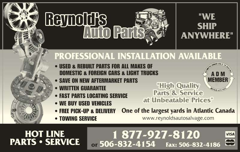 "Reynold's Auto Parts (506-832-5976) - Display Ad - Reynold's  Auto Parts One of the largest yards in Atlantic Canada www.reynoldsautosalvage.com • USED & REBUILT PARTS FOR ALL MAKES OF DOMESTIC & FOREIGN CARS & LIGHT TRUCKS • SAVE ON NEW AFTERMARKET PARTS • WRITTEN GUARANTEE • FAST PARTS LOCATING SERVICE • WE BUY USED VEHICLES • FREE PICK-UP & DELIVERY • TOWING SERVICE at Unbeatable Prices"" 1 877-927-8120 or 506-832-4154    Fax: 506-832-4186 PROFESSIONAL INSTALLATION AVAILABLE HOT LINE PARTS • SERVICE ""WE SHIP ANYWHERE"""