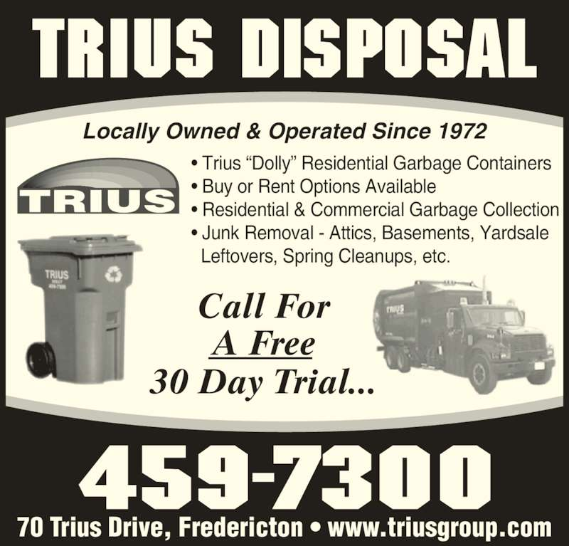 "Trius Disposal Group (506-459-7300) - Display Ad - • Trius ""Dolly"" Residential Garbage Containers • Buy or Rent Options Available • Residential & Commercial Garbage Collection • Junk Removal - Attics, Basements, Yardsale    Leftovers, Spring Cleanups, etc. Locally Owned & Operated Since 1972 Call For A Free 30 Day Trial... 70 Trius Drive, Fredericton • www.triusgroup.com"