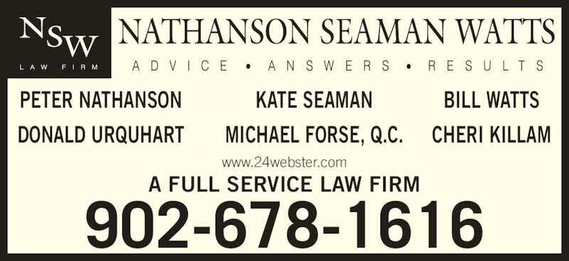 Nathanson Seaman Watts (902-678-1616) - Display Ad - 902-678-1616 A FULL SERVICE LAW FIRM www.24webster.com PETER NATHANSON DONALD URQUHART BILL WATTS CHERI KILLAM KATE SEAMAN MICHAEL FORSE, Q.C.