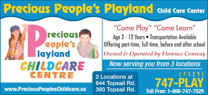 "Precious Peoples Playland (709-747-7529) - Display Ad - Owned & Operated by Florence Conway Age 2 - 12 Years • Transportation Available Offering part-time, full time, before and after school ""Come Play"" ""Come Learn"" Now serving you from 3 locations Precious People's Playland Child Care Center 747-PLAY Toll Free: 1-866-747-7529 (  7  5  2  9  ) www.PreciousPeoplesChildcare.ca 2 Locations at 644 Topsail Rd. 393 Topsail Rd."