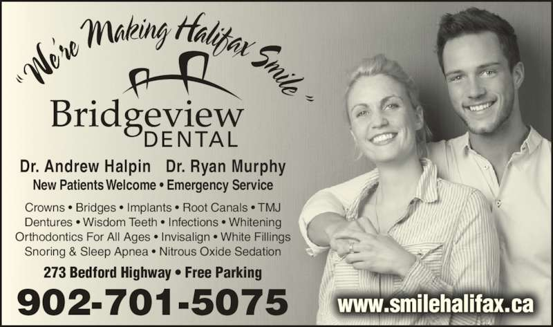 "Bridgeview Dental (902-445-9255) - Display Ad - Dr. Andrew Halpin   Dr. Ryan Murphy 902-701-5075 New Patients Welcome • Emergency Service 273 Bedford Highway • Free Parking www.smilehalifax.ca Crowns • Bridges • Implants • Root Canals • TMJ Dentures • Wisdom Teeth • Infections • Whitening Orthodontics For All Ages • Invisalign • White Fillings Snoring & Sleep Apnea • Nitrous Oxide Sedation ""W e're M aking Halifax Smile"""