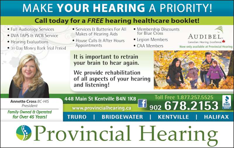 Provincial Hearing Services (902-678-2153) - Display Ad - • Full Audiology Services • DVA TAPS & WCB Service • Hearing Evaluations • 30 Day Money Back Trial Period • Services & Batteries For All  Makes of Hearing Aids • House Calls & After Hours   Appointments • Membership Discounts    for Blue Cross • Legion Members  • CAA Members Toll Free 1.877.257.5525 902 678.2153 448 Main St Kentville B4N 1K8 It is important to retrain your brain to hear again. We provide rehabilitation of all aspects of your hearing and listening! TRURO   |   BRIDGEWATER   |   KENTVILLE   |   HALIFAX www.provincialhearing.ca Annette Cross BC-HIS President Family Owned & Operated for Over 45 Years! Now only available at Provincial Hearing