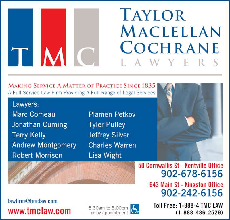 Taylor MacLellan Cochrane Lawyers (902-678-6156) - Display Ad - A Full Service Law Firm Providing A Full Range of Legal Services 8:30am to 5:00pm or by appointment 50 Cornwallis St - Kentville Office Toll Free: 1-888-4 TMC LAW (1-888-486-2529)www.tmclaw.com 902-678-6156 643 Main St - Kingston Office 902-242-6156 Lawyers: Marc Comeau Jonathan Cuming Terry Kelly Andrew Montgomery Robert Morrison Plamen Petkov Tyler Pulley Jeffrey Silver Charles Warren Lisa Wight Taylor Maclellan Cochr ane l a w y e r sT M C MAKING SERVICE A MATTER OF PRACTICE SINCE 1835