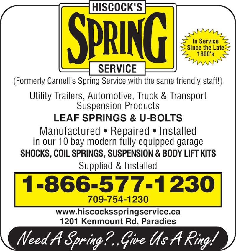 Hiscock's Spring Service (709-754-1230) - Display Ad - LEAF SPRINGS & U-BOLTS Manufactured • Repaired • Installed in our 10 bay modern fully equipped garage SHOCKS, COIL SPRINGS, SUSPENSION & BODY LIFT KITS Supplied & Installed 709-754-1230 1201 Kenmount Rd, Paradies 1-866-577-1230 Utility Trailers, Automotive, Truck & Transport Suspension Products www.hiscocksspringservice.ca (Formerly Carnell's Spring Service with the same friendly staff!) In Service Since the Late 1800's