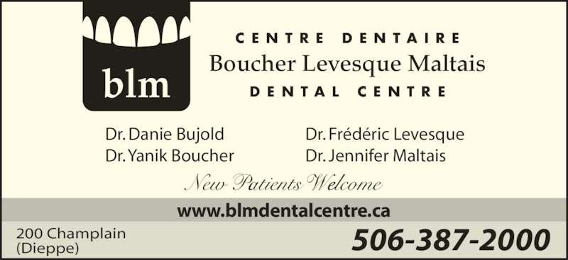 Boucher Levesque Maltais Dental Centre (506-387-2000) - Display Ad - C E N T R E  D E N T A I R E Boucher Levesque Maltais D E N T A L  C E N T R Eblm 506-387-2000200 Champlain (Dieppe) www.blmdentalcentre.ca Dr. Frédéric Levesque Dr. Jennifer Maltais Dr. Danie Bujold Dr. Yanik Boucher New Patients Welcome