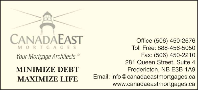 Canada East Mortgages (506-450-2676) - Display Ad - MINIMIZE DEBT MAXIMIZE LIFE Fax: (506) 450-2210 www.canadaeastmortgages.ca 281 Queen Street, Suite 4 Fredericton, NB E3B 1A9 Office (506) 450-2676 Toll Free: 888-456-5050 Your Mortgage Architects ®