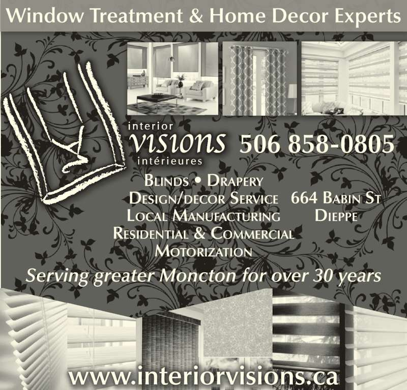 Interior Visions (506-858-0805) - Display Ad - Window Treatment & Home Decor Experts BLINDS • DRAPERY DESIGN/DECOR SERVICE LOCAL MANUFACTURING RESIDENTIAL & COMMERCIAL MOTORIZATION 664 BABIN ST DIEPPE 506 858-0805 www.interiorvisions.ca Serving greater Moncton for over 30 years Window Treatment & Home Decor Experts BLINDS • DRAPERY DESIGN/DECOR SERVICE LOCAL MANUFACTURING RESIDENTIAL & COMMERCIAL MOTORIZATION 664 BABIN ST DIEPPE 506 858-0805 www.interiorvisions.ca Serving greater Moncton for over 30 years