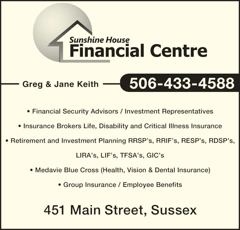 Sunshine House Financial Centre (506-433-4588) - Display Ad - 451 Main Street, Sussex • Financial Security Advisors / Investment Representatives • Insurance Brokers Life, Disability and Critical Illness Insurance • Retirement and Investment Planning RRSP's, RRIF's, RESP's, RDSP's, LIRA's, LIF's, TFSA's, GIC's • Medavie Blue Cross (Health, Vision & Dental Insurance) • Group Insurance / Employee Benefits Greg & Jane Keith 506-433-4588