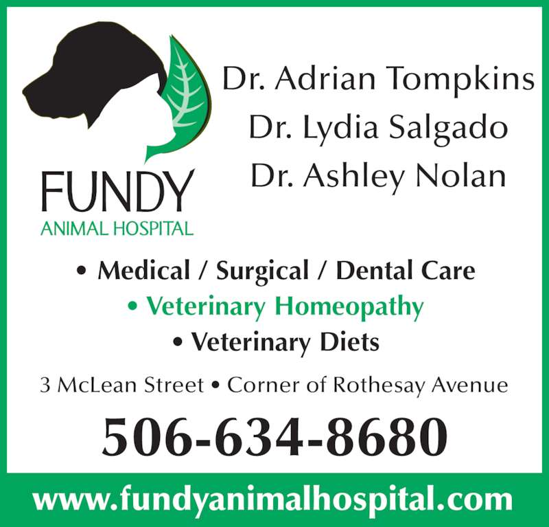 Fundy Animal Hospital Ltd (506-634-8680) - Display Ad - Dr. Adrian Tompkins Dr. Lydia Salgado Dr. Ashley Nolan 3 McLean Street • Corner of Rothesay Avenue • Medical / Surgical / Dental Care • Veterinary Homeopathy • Veterinary Diets 506-634-8680 www.fundyanimalhospital.com