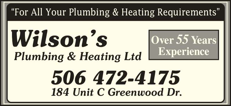 "Wilson's Plumbing & Heating Ltd (506-472-4175) - Display Ad - ""For All Your Plumbing & Heating Requirements"" 184 Unit C Greenwood Dr. Plumbing & Heating Ltd Wilson's 506 472-4175 Over 55 Years Experience"