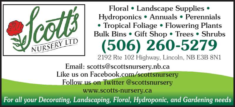 Scotts Nursery Ltd (506-458-9208) - Display Ad - For all your Decorating, Landscaping, Floral, Hydroponic, and Gardening needs Floral • Landscape Supplies • Hydroponics • Annuals • Perennials • Tropical Foliage • Flowering Plants Bulk Bins • Gift Shop • Trees • Shrubs (506) 260-5279 2192 Rte 102 Highway, Lincoln, NB E3B 8N1 Like us on Facebook.com/scottsnursery www.scotts-nursery.ca
