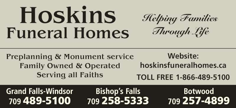 Hoskins Funeral Homes Ltd (709-489-5100) - Display Ad - Preplanning & Monument service Family Owned & Operated Serving all Faiths Website: hoskinsfuneralhomes.ca TOLL FREE 1-866-489-5100 Through Life Botwood 709 257-4899 Grand Falls-Windsor 709 489-5100 Bishop's Falls 709 258-5333 Hoskins Funeral Homes Helping Families