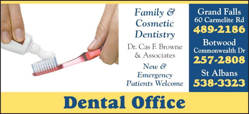 Dental Office (709-489-2186) - Display Ad - Dentistry Dr. Cas F. Browne & Associates New & Emergency Patients Welcome St Albans 538-3323 Botwood Commonwealth Dr 257-2808 Grand Falls 60 Carmelite Rd 489-2186 Dental Office Family & Cosmetic