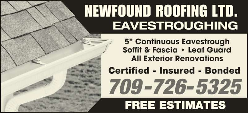 "Newfound Roofing Ltd (709-726-5325) - Display Ad - 5"" Continuous Eavestrough Soffit & Fascia • Leaf Guard All Exterior Renovations Certified - Insured - Bonded 709-726-5325 EAVESTROUGHING NEWFOUND ROOFING LTD. FREE ESTIMATES"