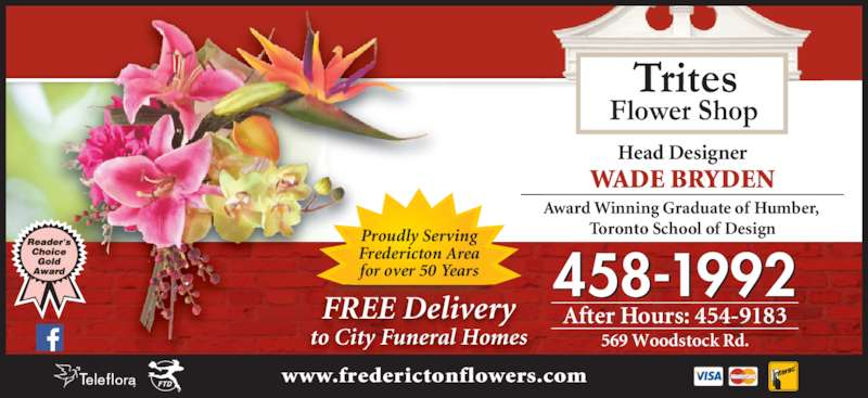 Trites Flower Shop (506-458-1992) - Display Ad - 458-1992 After Hours: 454-9183 569 Woodstock Rd. Head Designer WADE BRYDEN Award Winning Graduate of Humber,  Toronto School of Design Flower Shop Trites FREE Delivery to City Funeral Homes Proudly Serving Fredericton Area for over 50 Years www.frederictonflowers.com