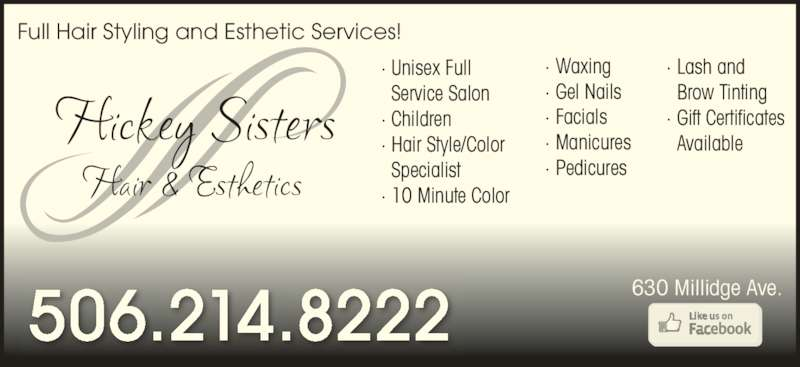 Hickey Sisters Hair (506-214-8222) - Display Ad - Full Hair Styling and Esthetic Services! · Unisex Full   Service Salon · Children · Hair Style/Color    Specialist · 10 Minute Color · Waxing · Gel Nails · Facials · Manicures · Pedicures · Lash and    Brow Tinting  · Gift Certificates   Available 506.214.8222 630 Millidge Ave.