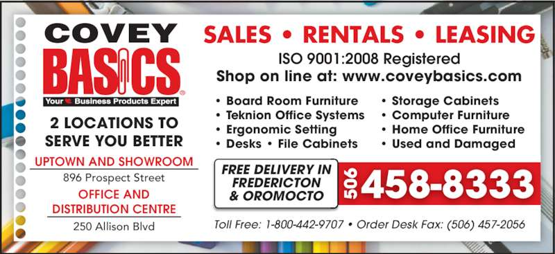 Covey Basics (506-458-8333) - Display Ad - • Storage Cabinets • Computer Furniture • Home Office Furniture • Used and Damaged ISO 9001:2008 Registered Toll Free: 1-800-442-9707 • Order Desk Fax: (506) 457-2056 Shop on line at: www.coveybasics.com SALES • RENTALS • LEASING 2 LOCATIONS TO SERVE YOU BETTER 458-8333FREE DELIVERY INFREDERICTON& OROMOCTO 506 UPTOWN AND SHOWROOM 896 Prospect Street OFFICE AND DISTRIBUTION CENTRE 250 Allison Blvd • Board Room Furniture • Teknion Office Systems • Ergonomic Setting • Desks • File Cabinets