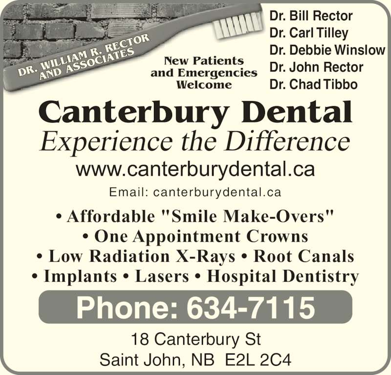 "Canterbury Dental Clinic (506-634-7115) - Display Ad - DR.  WILL IAM  R. RE CTOR AND  ASS OCIA TES Canterbury Dental Experience the Difference New Patients and Emergencies Welcome 18 Canterbury St Saint John, NB  E2L 2C4 Phone: 634-7115 Email: canterburydental.ca Dr. Bill Rector Dr. Carl Tilley Dr. Debbie Winslow Dr. John Rector Dr. Chad Tibbo • Affordable ""Smile Make-Overs"" • One Appointment Crowns • Low Radiation X-Rays • Root Canals • Implants • Lasers • Hospital Dentistry"