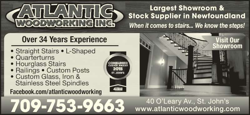 Atlantic Woodworking (709-753-9663) - Display Ad - Largest Showroom & Stock Supplier in Newfoundland When it comes to stairs... We know the steps! Over 34 Years Experience • Straight Stairs • L-Shaped • Quarterturns • Hourglass Stairs • Railings • Custom Posts • Custom Glass, Iron &  Stainless Steel Spindles Facebook.com/atlanticwoodworking www.atlanticwoodworking.com 40 O'Leary Av., St. John's709-753-9663 Visit Our Showroom