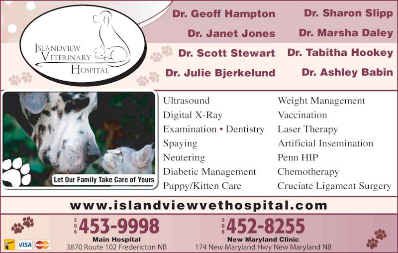 Islandview Veterinary Hospital (506-453-9998) - Display Ad - Ultrasound Digital X-Ray Examination • Dentistry Spaying Neutering Diabetic Management Puppy/Kitten Care Weight Management Vaccination Laser Therapy Artificial Insemination Penn HIP Chemotherapy Cruciate Ligament Surgery New Maryland Clinic 174 New Maryland Hwy New Maryland NB Main Hospital 3870 Route 102 Fredericton NB www.islandviewvethospital.com Let Our Family Take Care of Yours Dr. Geoff Hampton Dr. Janet Jones Dr. Scott Stewart Dr. Julie Bjerkelund Dr. Sharon Slipp Dr. Marsha Daley Dr. Tabitha Hookey Dr. Ashley Babin