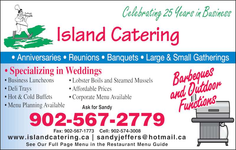 Island Catering (902-567-2779) - Display Ad - Island Catering • Anniversaries • Reunions • Banquets • Large & Small Gatherings Ask for Sandy Fax: 902-567-1773    Cell: 902-574-3008 See Our Full Page Menu in the Restaurant Menu Guide 902-567-2779 • Specializing in Weddings • Business Luncheons • Deli Trays • Hot & Cold Buffets • Menu Planning Available • Lobster Boils and Steamed Mussels • Affordable Prices • Corporate Menu Available Celebrating 25 Years in Business