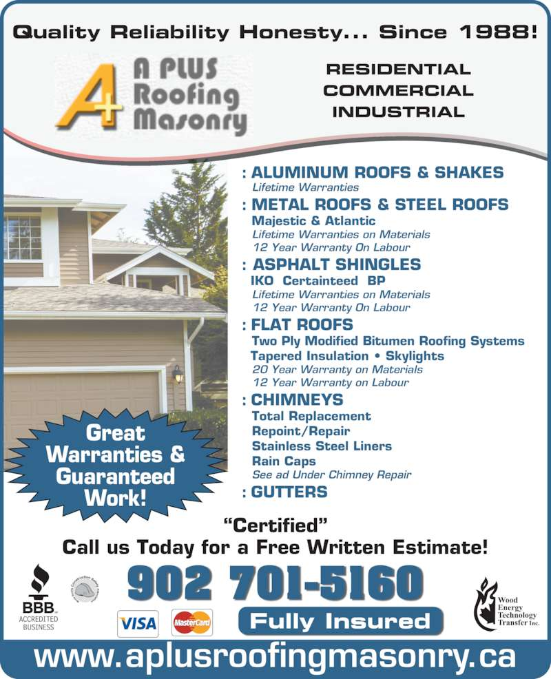 "A-Plus Roofing & Masonry Ltd (902-463-8060) - Display Ad - : ALUMINUM ROOFS & SHAKES    Lifetime Warranties : METAL ROOFS & STEEL ROOFS    Majestic & Atlantic    Lifetime Warranties on Materials     12 Year Warranty On Labour : ASPHALT SHINGLES     IKO  Certainteed  BP    Lifetime Warranties on Materials    12 Year Warranty On Labour : FLAT ROOFS    Two Ply Modified Bitumen Roofing Systems   Tapered Insulation • Skylights   20 Year Warranty on Materials   12 Year Warranty on Labour : CHIMNEYS    Total Replacement    Repoint/Repair    Stainless Steel Liners     Rain Caps    See ad Under Chimney Repair : GUTTERS 902 701-5160 ""Certified"" Fully Insured Call us Today for a Free Written Estimate! Quality Reliability Honesty... Since 1988! www.aplusroofingmasonry.ca Great Warranties & Guaranteed Work! RESIDENTIAL COMMERCIAL INDUSTRIAL"