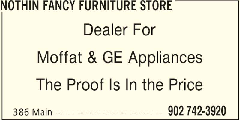 Nothin Fancy Furniture Store (902-742-3920) - Display Ad - NOTHIN FANCY FURNITURE STORE 902 742-3920386 Main - - - - - - - - - - - - - - - - - - - - - - - - - Dealer For Moffat & GE Appliances The Proof Is In the Price