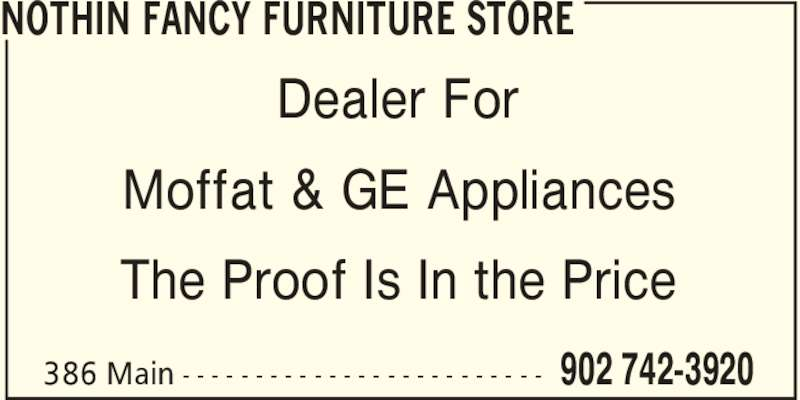 Nothin Fancy Furniture Store (902-742-3920) - Display Ad - 902 742-3920386 Main - - - - - - - - - - - - - - - - - - - - - - - - - Dealer For Moffat & GE Appliances The Proof Is In the Price NOTHIN FANCY FURNITURE STORE 902 742-3920386 Main - - - - - - - - - - - - - - - - - - - - - - - - - Dealer For Moffat & GE Appliances The Proof Is In the Price NOTHIN FANCY FURNITURE STORE