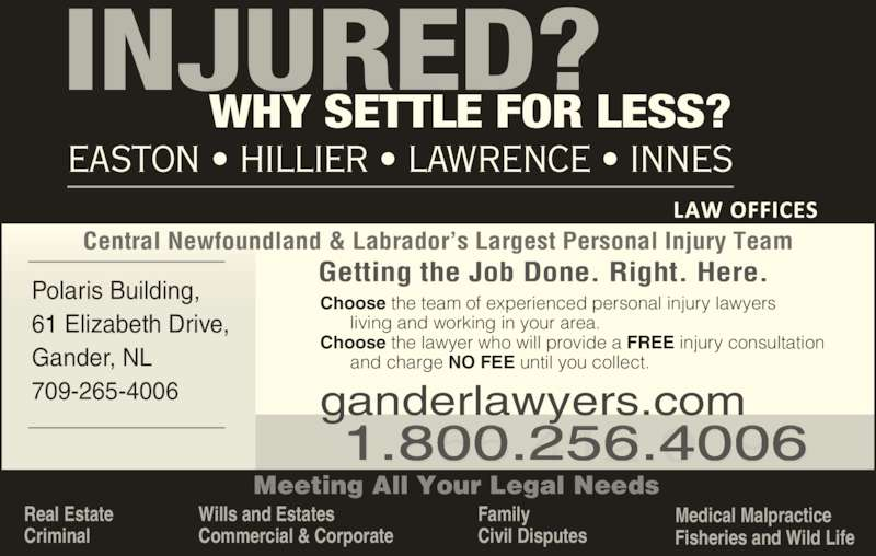 Easton Hillier Lawrence Innes (709-256-4006) - Display Ad - Polaris Building,  EASTON • HILLIER • LAWRENCE • INNES Meeting All Your Legal Needs Commercial & Corporate Family Civil Disputes Fisheries and Wild Life Medical Malpractice Getting the Job Done. Right. Here. Choose the team of experienced personal injury lawyers       living and working in your area. Choose the lawyer who will provide a FREE injury consultation Wills and Estates       and charge NO FEE until you collect.  709-265-4006 Central Newfoundland & Labrador's Largest Personal Injury Team ganderlawyers.com 1.855.412.009600 256 4 0 Real Estate Criminal  Gander, NL 61 Elizabeth Drive,