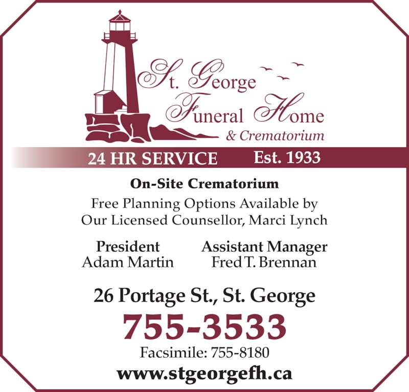 St George Funeral Home & Crematorium Ltd (506-755-3533) - Display Ad - On-Site Crematorium Free Planning Options Available by Our Licensed Counsellor, Marci Lynch 755-3533 26 Portage St., St. George www.stgeorgefh.ca Facsimile: 755-8180 24 HR SERVICE Est. 1933 President Adam Martin Assistant Manager Fred T. Brennan