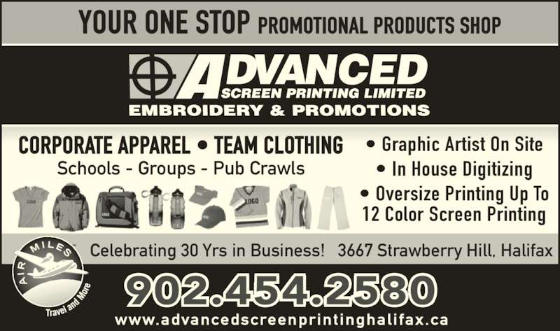 Advanced Screen Printing Embroidery & Promotions (902-454-2580) - Display Ad - YOUR ONE STOP PROMOTIONAL PRODUCTS SHOP Celebrating 30 Yrs in Business!   3667 Strawberry Hill, Halifax 902.454.2580 www.advancedscreenprint inghal i fax.ca • Graphic Artist On Site • In House Digitizing • Oversize Printing Up To 12 Color Screen Printing CORPORATE APPAREL • TEAM CLOTHING Schools - Groups - Pub Crawls