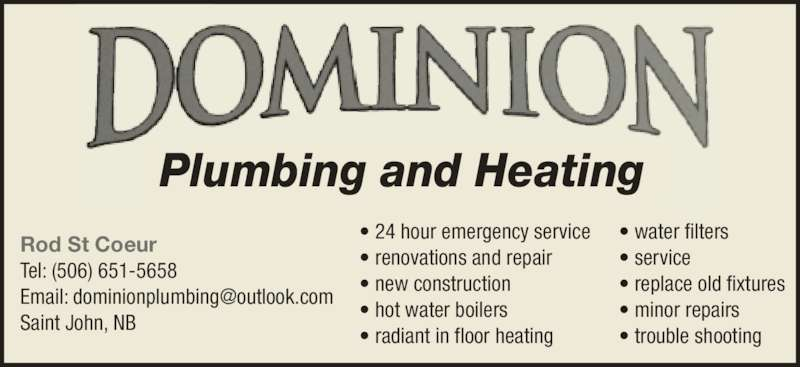 Dominion Plumbing & Heating Inc (506-651-5658) - Display Ad - Plumbing and Heating Rod St Coeur Tel: (506) 651-5658 Saint John, NB • water filters • service • replace old fixtures • minor repairs • trouble shooting • 24 hour emergency service • renovations and repair • new construction • hot water boilers • radiant in floor heating