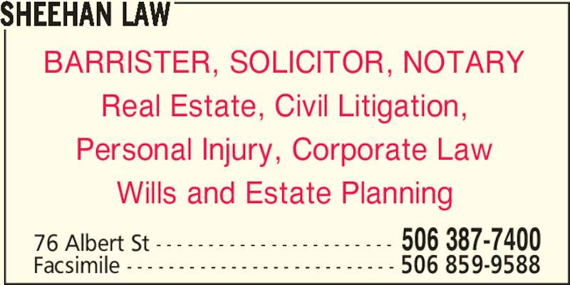 Sheehan Law (506-387-7400) - Display Ad - SHEEHAN LAW BARRISTER, SOLICITOR, NOTARY Real Estate, Civil Litigation, Personal Injury, Corporate Law Wills and Estate Planning 76 Albert St - - - - - - - - - - - - - - - - - - - - - - - 506 387-7400 Facsimile - - - - - - - - - - - - - - - - - - - - - - - - - - 506 859-9588