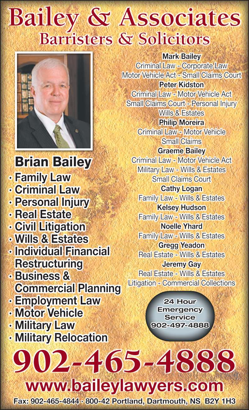 Bailey & Associates (902-465-4888) - Display Ad - 902-465-4888 Bailey & Associates Barristers & Solicitors Individual Financial   Restructuring Business &   Commercial Planning Employment Law Motor Vehicle Military Law Military Relocation · Family Law · Criminal Law · Personal Injury · Real Estate · Civil Litigation · Wills & Estates ·  ·  ·  ·  ·  ·  24 Hour Emergency Service 902-497-4888 www.baileylawyers.com Fax: 902-465-4844 · 800-42 Portland, Dartmouth, NS  B2Y 1H3 Mark Bailey Criminal Law - Corporate Law Motor Vehicle Act - Small Claims Court Peter Kidston Criminal Law - Motor Vehicle Act Small Claims Court - Personal Injury Wills & Estates Philip Moreira Criminal Law - Motor Vehicle Small Claims Graeme Bailey Criminal Law - Motor Vehicle Act Military Law - Wills & Estates Small Claims Court Cathy Logan Family Law - Wills & Estates Kelsey Hudson Family Law - Wills & Estates Noelle Yhard Family Law - Wills & Estates Gregg Yeadon Real Estate - Wills & Estates Jeremy Gay Real Estate - Wills & Estates Litigation - Commercial Collections Brian Bailey