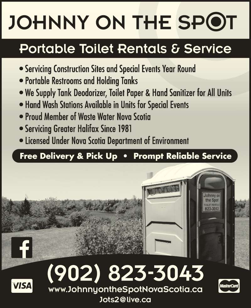 Johnny On The Spot (902-823-3043) - Display Ad - (902) 823-3043 Portable Toilet Rentals & Service www.JohnnyontheSpotNovaScotia.ca • Servicing Construction Sites and Special Events Year Round • Portable Restrooms and Holding Tanks • We Supply Tank Deodorizer, Toilet Paper & Hand Sanitizer for All Units • Hand Wash Stations Available in Units for Special Events • Proud Member of Waste Water Nova Scotia • Servicing Greater Halifax Since 1981 • Licensed Under Nova Scotia Department of Environment Free Delivery & Pick Up  •  Prompt Reliable Service