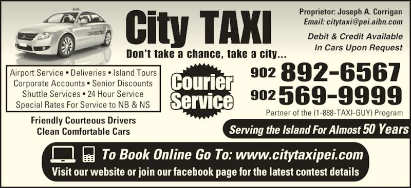 City Taxi (902-892-6567) - Annonce illustrée======= - City TAXI Don't take a chance, take a city... Friendly Courteous Drivers Clean Comfortable Cars Courier Service Serving the Island For Almost 50 Years Proprietor: Joseph A. Corrigan 892-6567 569-9999 902 902 Partner of the (1-888-TAXI-GUY) Program Airport Service • Deliveries • Island Tours Corporate Accounts • Senior Discounts Shuttle Services • 24 Hour Service Special Rates For Service to NB & NS To Book Online Go To: www.citytaxipei.com Visit our website or join our facebook page for the latest contest details Debit & Credit Available In Cars Upon Request