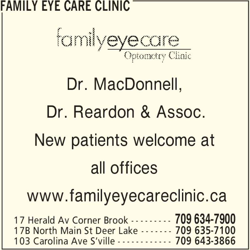 Family Eye Care Clinic (709-634-7900) - Display Ad - FAMILY EYE CARE CLINIC 709 634-790017 Herald Av Corner Brook - - - - - - - - - Dr. MacDonnell, Dr. Reardon & Assoc. all offices www.familyeyecareclinic.ca 709 635-710017B North Main St Deer Lake - - - - - - - 709 643-3866103 Carolina Ave S'ville - - - - - - - - - - - - New patients welcome at