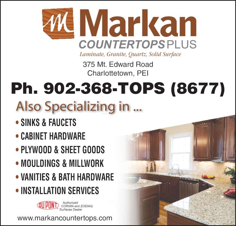 Markan Counter Tops (902-368-8677) - Display Ad - 375 Mt. Edward Road Charlottetown, PEI www.markancountertops.com • SINKS & FAUCETS • CABINET HARDWARE • PLYWOOD & SHEET GOODS • MOULDINGS & MILLWORK • VANITIES & BATH HARDWARE • INSTALLATION SERVICES Also Specializing in ... Laminate, Granite, Quartz, Solid Surface Ph. 902-368-TOPS (8677)