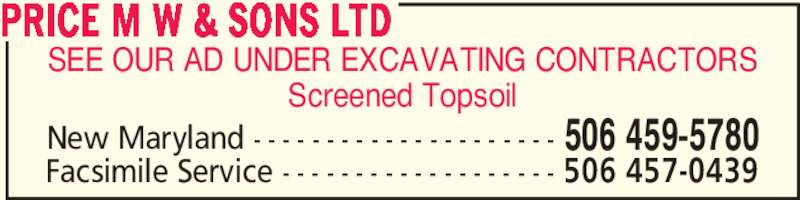 Price M W & Sons Ltd (506-459-5780) - Display Ad - SEE OUR AD UNDER EXCAVATING CONTRACTORS Screened Topsoil PRICE M W & SONS LTD New Maryland - - - - - - - - - - - - - - - - - - - - - 506 459-5780 Facsimile Service - - - - - - - - - - - - - - - - - - - 506 457-0439 SEE OUR AD UNDER EXCAVATING CONTRACTORS Screened Topsoil PRICE M W & SONS LTD New Maryland - - - - - - - - - - - - - - - - - - - - - 506 459-5780 Facsimile Service - - - - - - - - - - - - - - - - - - - 506 457-0439