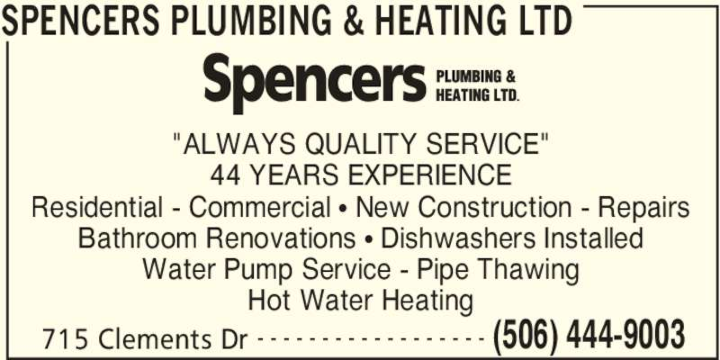 "Spencers Plumbing & Heating Ltd (506-444-9003) - Display Ad - SPENCERS PLUMBING & HEATING LTD 715 Clements Dr (506) 444-9003- - - - - - - - - - - - - - - - - - ""ALWAYS QUALITY SERVICE"" 44 YEARS EXPERIENCE Residential - Commercial • New Construction - Repairs Bathroom Renovations • Dishwashers Installed Water Pump Service - Pipe Thawing Hot Water Heating"