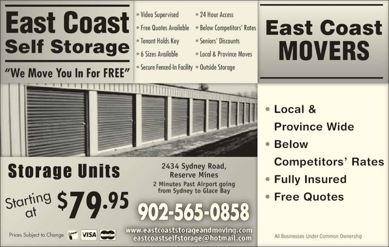 "East Coast Self-Storage (902-565-0858) - Display Ad - 902-565-0858 2434 Sydney Road, Reserve Mines 2 Minutes Past Airport going from Sydney to Glace Bay Startingat $79.95 • Local &  Province Wide • Below   Competitors' Rates • Fully Insured • Free Quotes East Coast MOVERS All Businesses Under Common Ownership ""We Move You In For FREE"" • Video Supervised • Free Quotes Available • Tenant Holds Key • 6 Sizes Available • Secure Fenced-In Facility • 24 Hour Access • Below Competitors' Rates • Seniors' Discounts • Local & Province Moves • Outside Storage East Coast Self Storage"