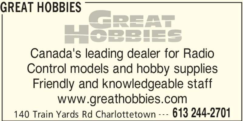 Great Hobbies Inc (613-244-2701) - Display Ad - GREAT HOBBIES 140 Train Yards Rd Charlottetown 613 244-2701- - - Canada's leading dealer for Radio Control models and hobby supplies Friendly and knowledgeable staff www.greathobbies.com