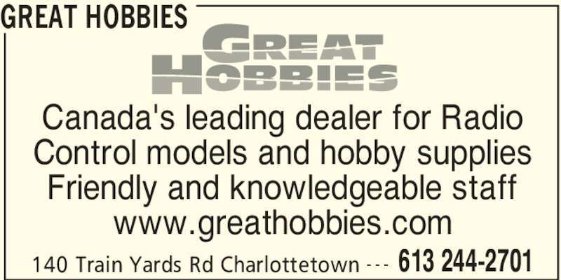 Great Hobbies (613-244-2701) - Display Ad - GREAT HOBBIES 140 Train Yards Rd Charlottetown 613 244-2701- - - Canada's leading dealer for Radio Control models and hobby supplies Friendly and knowledgeable staff www.greathobbies.com