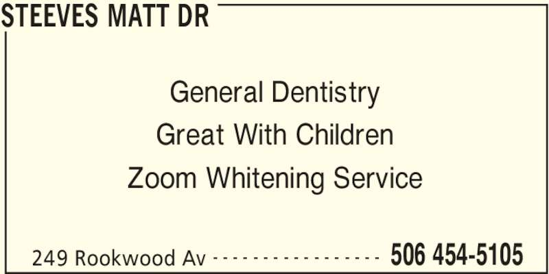 Dr Matt Steeves (506-454-5105) - Display Ad - STEEVES MATT DR 249 Rookwood Av 506 454-5105- - - - - - - - - - - - - - - - - General Dentistry Great With Children Zoom Whitening Service