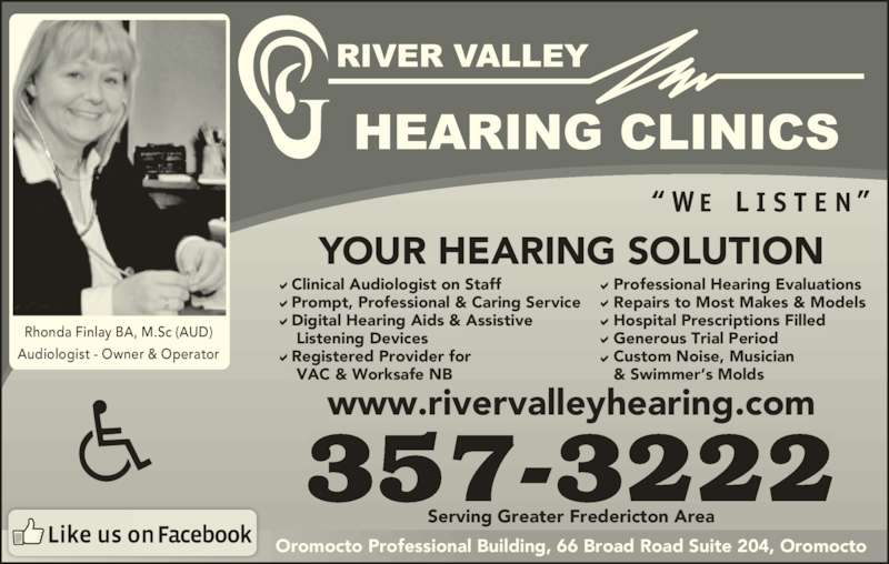 River Valley Hearing Clinics (506-357-3222) - Display Ad - YOUR HEARING SOLUTION 357-3222 www.rivervalleyhearing.com Rhonda Finlay BA, M.Sc (AUD) Audiologist - Owner & Operator   Clinical Audiologist on Staff   Prompt, Professional & Caring Service   Digital Hearing Aids & Assistive    Listening Devices   Registered Provider for    VAC & Worksafe NB Professional Hearing Evaluations Repairs to Most Makes & Models Hospital Prescriptions Filled Generous Trial Period Custom Noise, Musician & Swimmer's Molds Oromocto Professional Building, 66 Broad Road Suite 204, Oromocto Serving Greater Fredericton Area