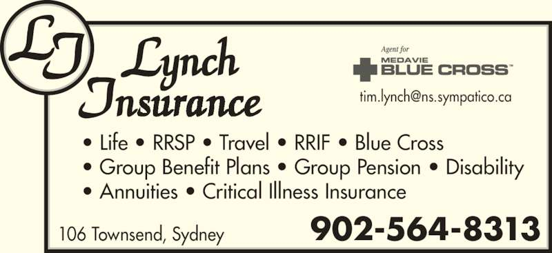 Lynch Insurance Agency (902-564-8313) - Display Ad - 106 Townsend, Sydney 902-564-8313 • Life • RRSP • Travel • RRIF • Blue Cross • Group Benefit Plans • Group Pension • Disability • Annuities • Critical Illness Insurance