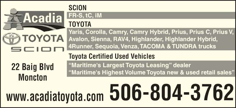 "Acadia Toyota Scion (506-857-8611) - Display Ad - TOYOTA Yaris, Corolla, Camry, Camry Hybrid, Prius, Prius C, Prius V, Avalon, Sienna, RAV4, Highlander, Highlander Hybrid, 4Runner, Sequoia, Venza, TACOMA & TUNDRA trucks Toyota Certified Used Vehicles ""Maritime's Largest Toyota Leasing"" dealer ""Maritime's Highest Volume Toyota new & used retail sales"" SCION FR-S, tC, iM 22 Baig Blvd Moncton 506-804-3762www.acadiatoyota.com"