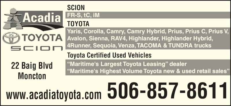 "Acadia Toyota (506-857-8611) - Display Ad - TOYOTA Yaris, Corolla, Camry, Camry Hybrid, Prius, Prius C, Prius V, Avalon, Sienna, RAV4, Highlander, Highlander Hybrid, 4Runner, Sequoia, Venza, TACOMA & TUNDRA trucks Toyota Certified Used Vehicles ""Maritime's Largest Toyota Leasing"" dealer ""Maritime's Highest Volume Toyota new & used retail sales"" SCION FR-S, tC, iM 22 Baig Blvd Moncton 506-857-8611www.acadiatoyota.com"