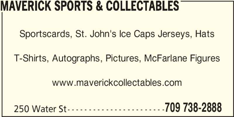 Maverick Sports & Collectables (709-738-2888) - Display Ad - 709 738-2888 MAVERICK SPORTS & COLLECTABLES Sportscards, St. John's Ice Caps Jerseys, Hats T-Shirts, Autographs, Pictures, McFarlane Figures www.maverickcollectables.com 250 Water St - - - - - - - - - - - - - - - - - - - - - - -